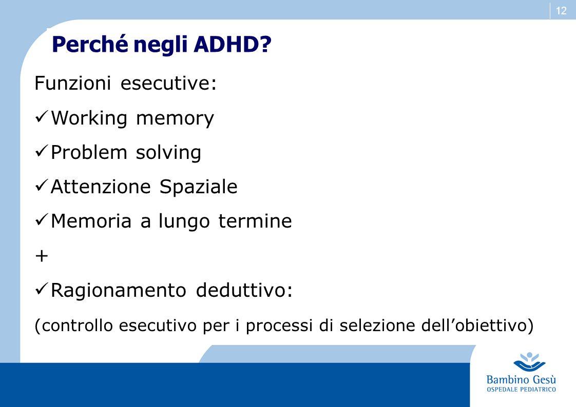 12 Perché negli ADHD? Funzioni esecutive: Working memory Problem solving Attenzione Spaziale Memoria a lungo termine + Ragionamento deduttivo: (contro