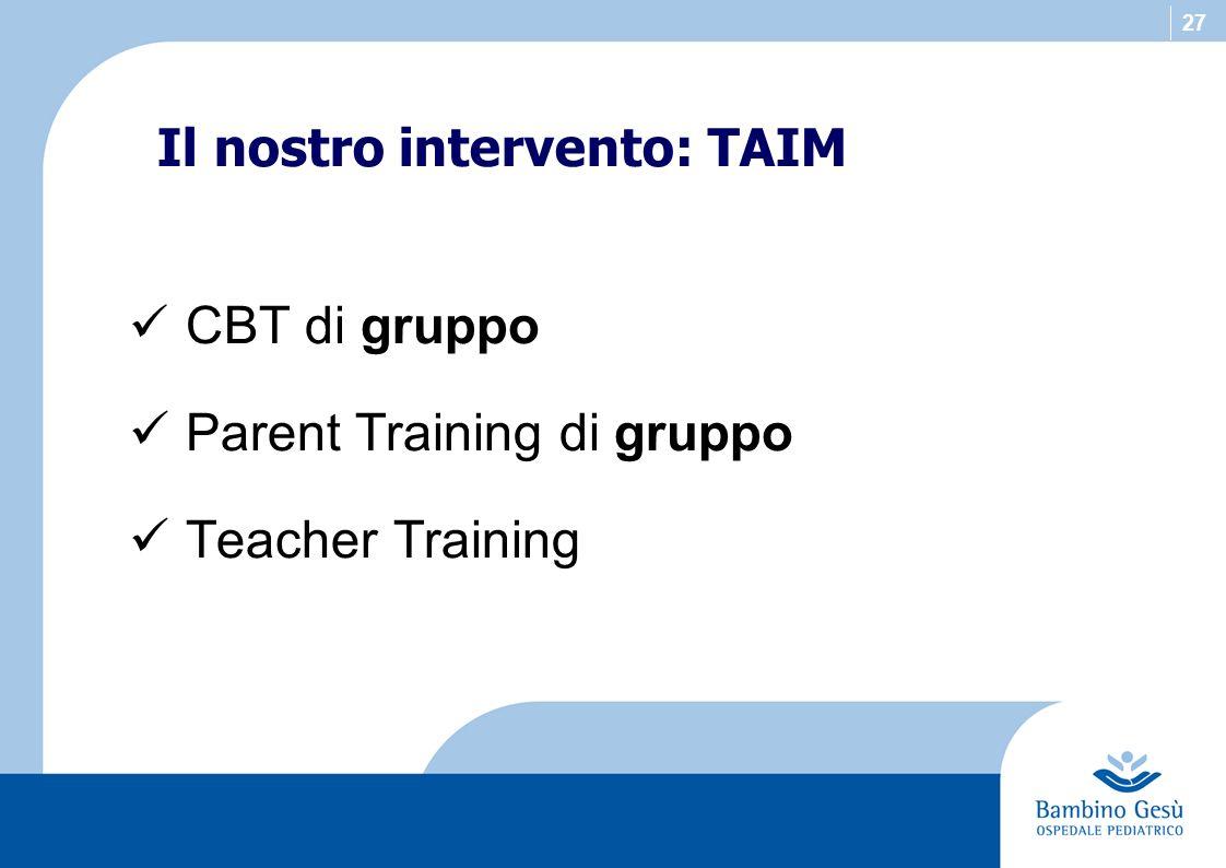27 Il nostro intervento: TAIM CBT di gruppo Parent Training di gruppo Teacher Training