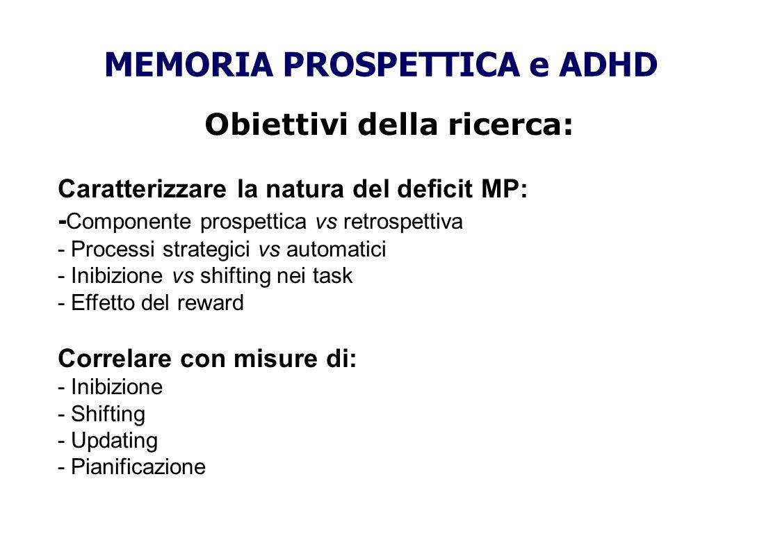Obiettivi della ricerca: Caratterizzare la natura del deficit MP: - Componente prospettica vs retrospettiva - Processi strategici vs automatici - Inib