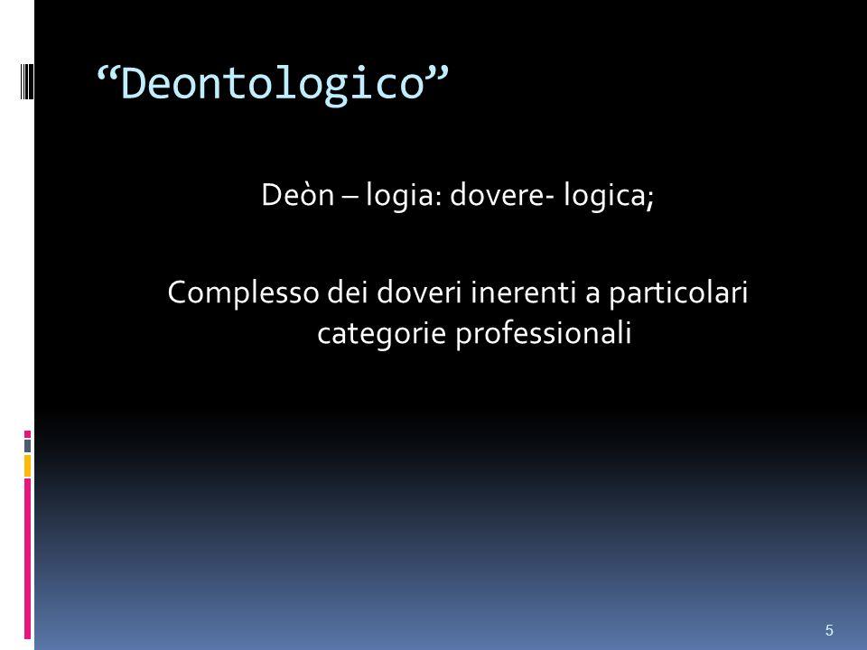 Deontologico Deòn – logia: dovere- logica; Complesso dei doveri inerenti a particolari categorie professionali 5