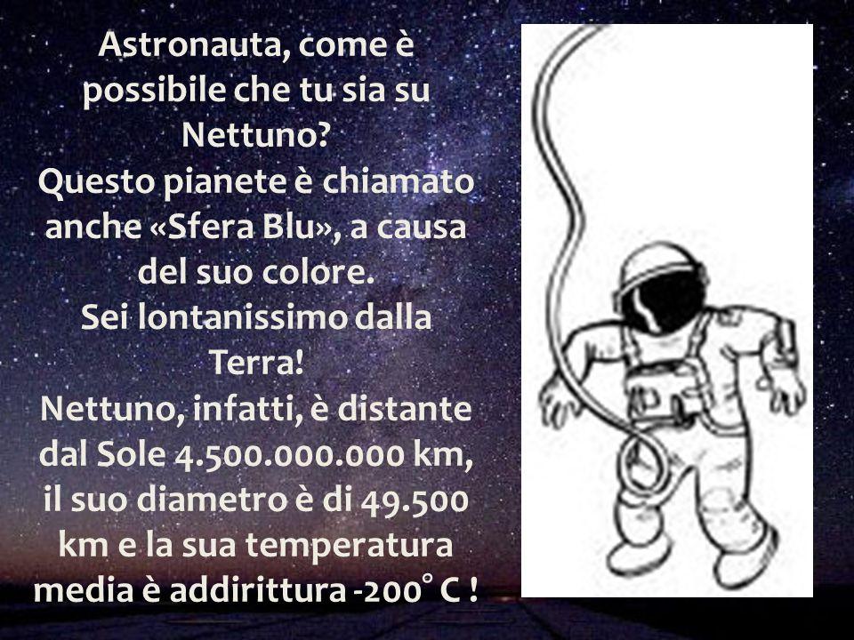 Astronauta, come è possibile che tu sia su Nettuno? Questo pianete è chiamato anche «Sfera Blu», a causa del suo colore. Sei lontanissimo dalla Terra!