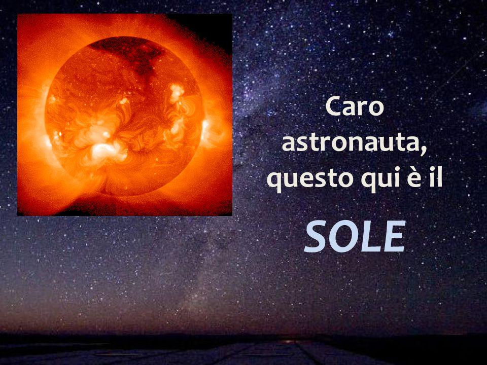 Caro astronauta, questo qui è il SOLE