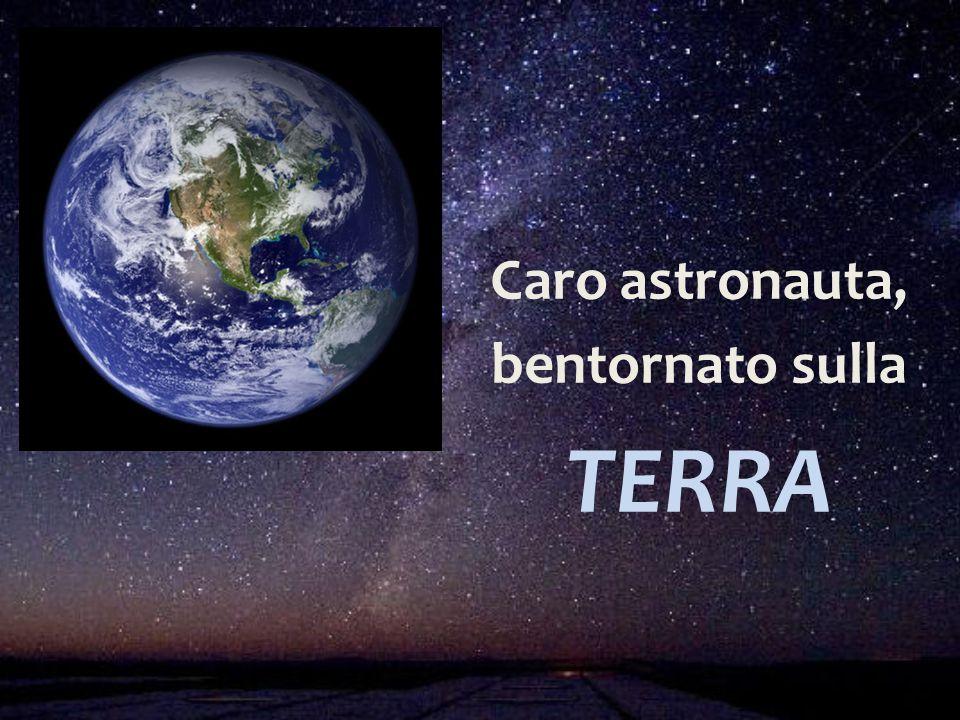 Caro astronauta, bentornato sulla TERRA