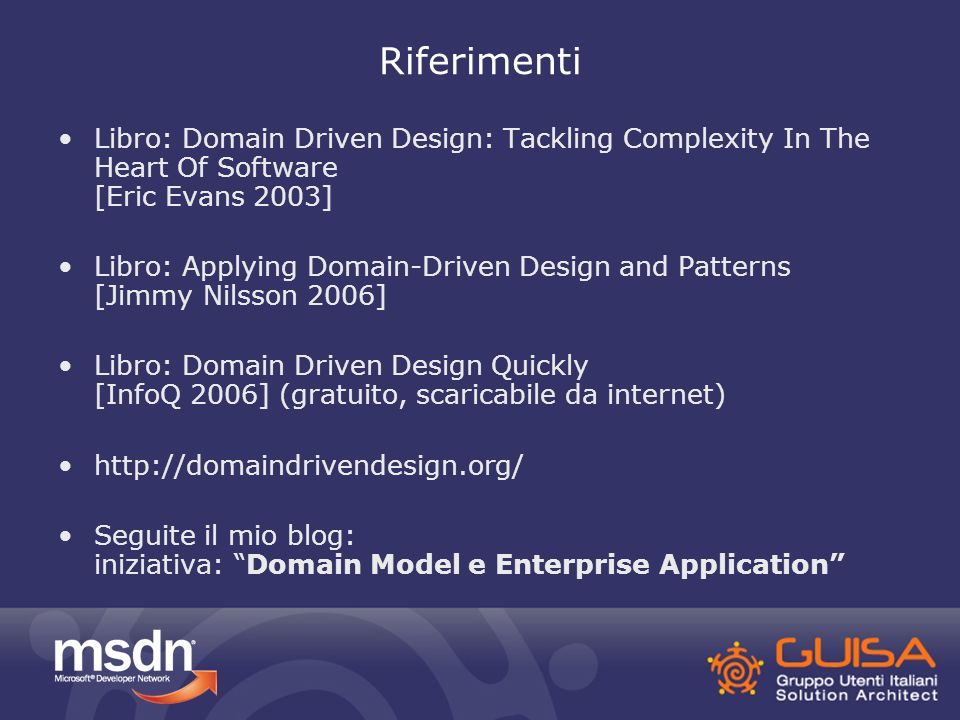 Riferimenti Libro: Domain Driven Design: Tackling Complexity In The Heart Of Software [Eric Evans 2003] Libro: Applying Domain-Driven Design and Patterns [Jimmy Nilsson 2006] Libro: Domain Driven Design Quickly [InfoQ 2006] (gratuito, scaricabile da internet) http://domaindrivendesign.org/ Seguite il mio blog: iniziativa: Domain Model e Enterprise Application
