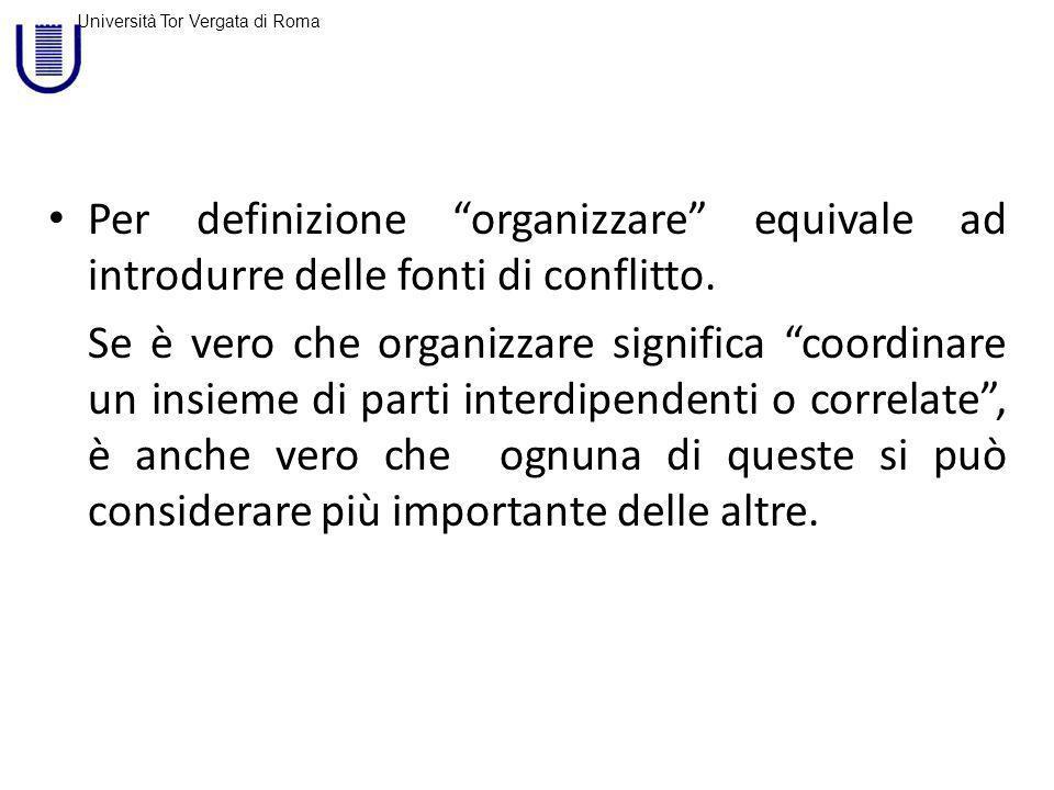 Università Tor Vergata di Roma Per definizione organizzare equivale ad introdurre delle fonti di conflitto.