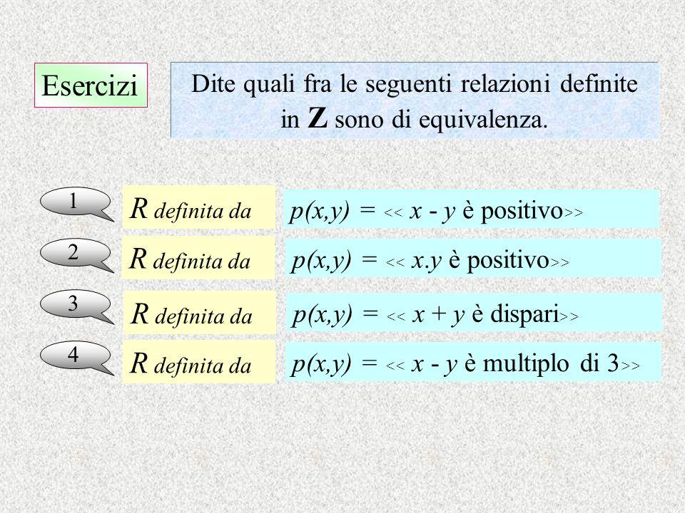 Esercizi 1 Dite quali fra le seguenti relazioni definite in Z sono di equivalenza. 2 3 4 p(x,y) = > R definita da R definita da R definita da R defini
