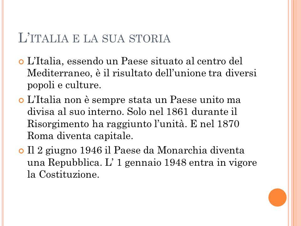 L ITALIA E LA SUA STORIA LItalia, essendo un Paese situato al centro del Mediterraneo, è il risultato dellunione tra diversi popoli e culture. LItalia