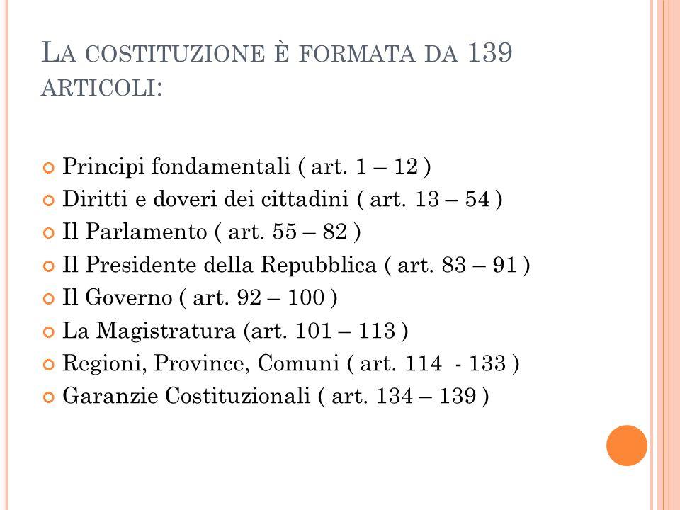 L A COSTITUZIONE È FORMATA DA 139 ARTICOLI : Principi fondamentali ( art. 1 – 12 ) Diritti e doveri dei cittadini ( art. 13 – 54 ) Il Parlamento ( art