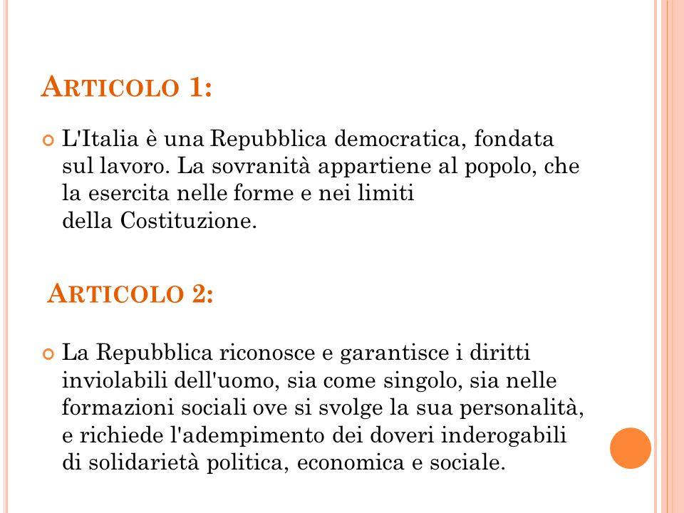 A RTICOLO 1: L'Italia è una Repubblica democratica, fondata sul lavoro. La sovranità appartiene al popolo, che la esercita nelle forme e nei limiti de
