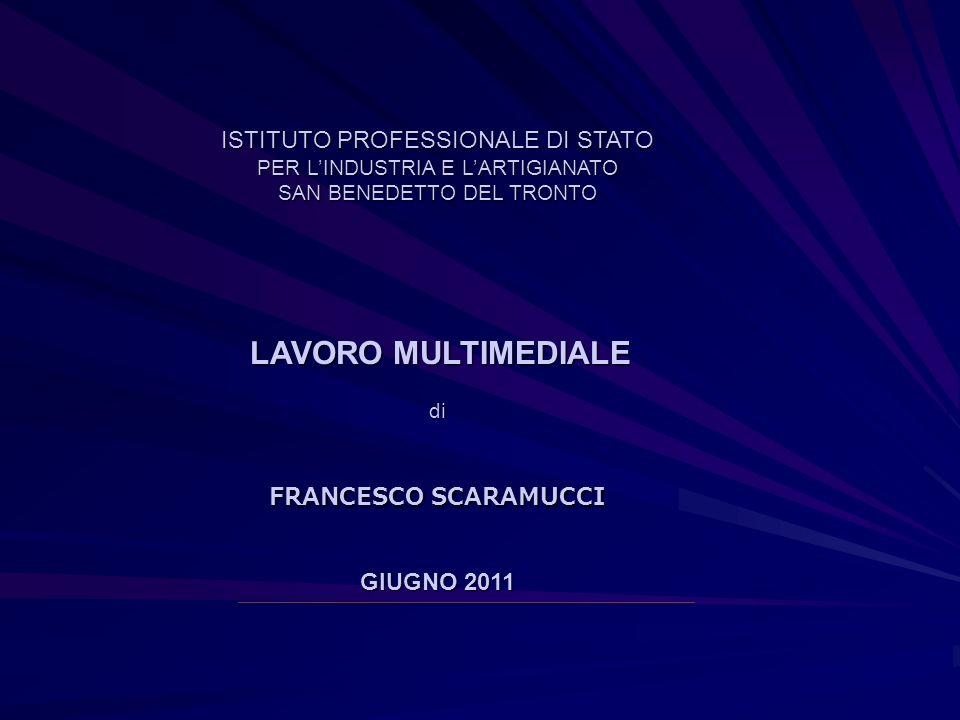 ISTITUTO PROFESSIONALE DI STATO PER LINDUSTRIA E LARTIGIANATO SAN BENEDETTO DEL TRONTO LAVORO MULTIMEDIALE di FRANCESCO SCARAMUCCI GIUGNO 2011