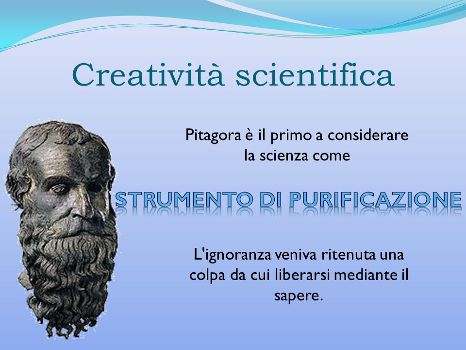 Creatività scientifica Pitagora è il primo a considerare la scienza come L'ignoranza veniva ritenuta una colpa da cui liberarsi mediante il sapere.