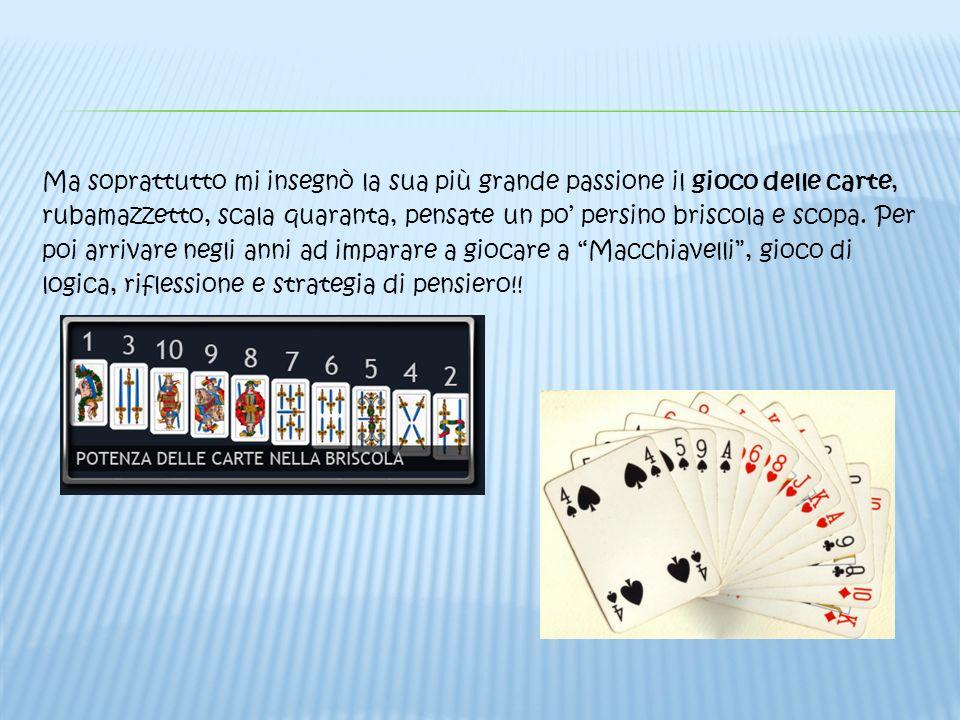 Ma soprattutto mi insegnò la sua più grande passione il gioco delle carte, rubamazzetto, scala quaranta, pensate un po persino briscola e scopa. Per p