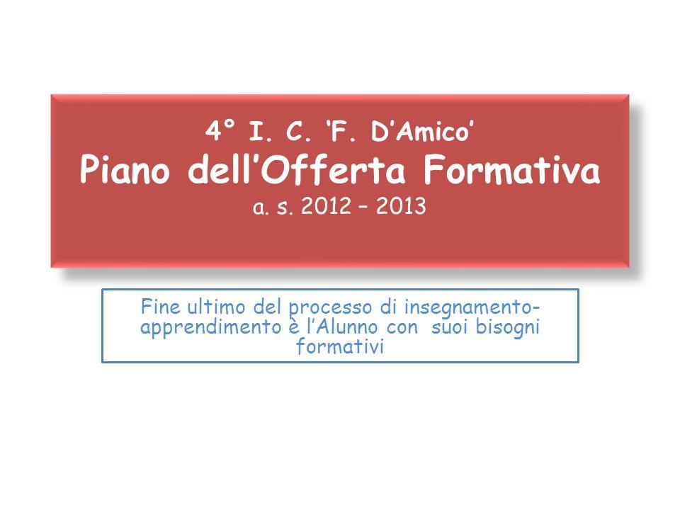 4° I. C. F. DAmico Piano dellOfferta Formativa a. s. 2012 – 2013 Fine ultimo del processo di insegnamento- apprendimento è lAlunno con suoi bisogni fo