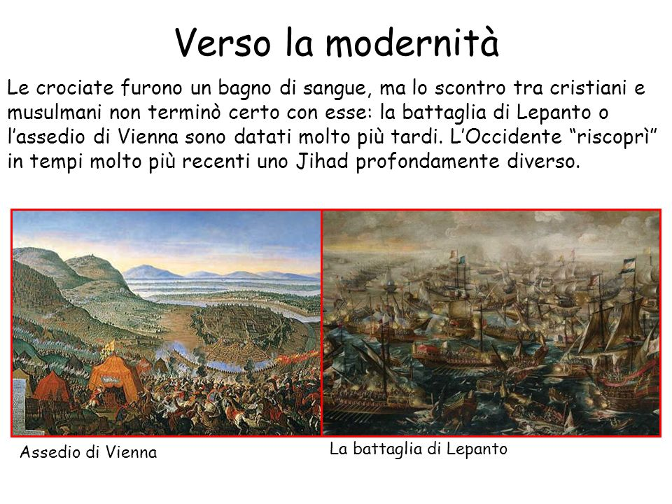 Verso la modernità Le crociate furono un bagno di sangue, ma lo scontro tra cristiani e musulmani non terminò certo con esse: la battaglia di Lepanto