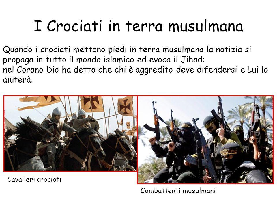 I Crociati in terra musulmana Quando i crociati mettono piedi in terra musulmana la notizia si propaga in tutto il mondo islamico ed evoca il Jihad: n
