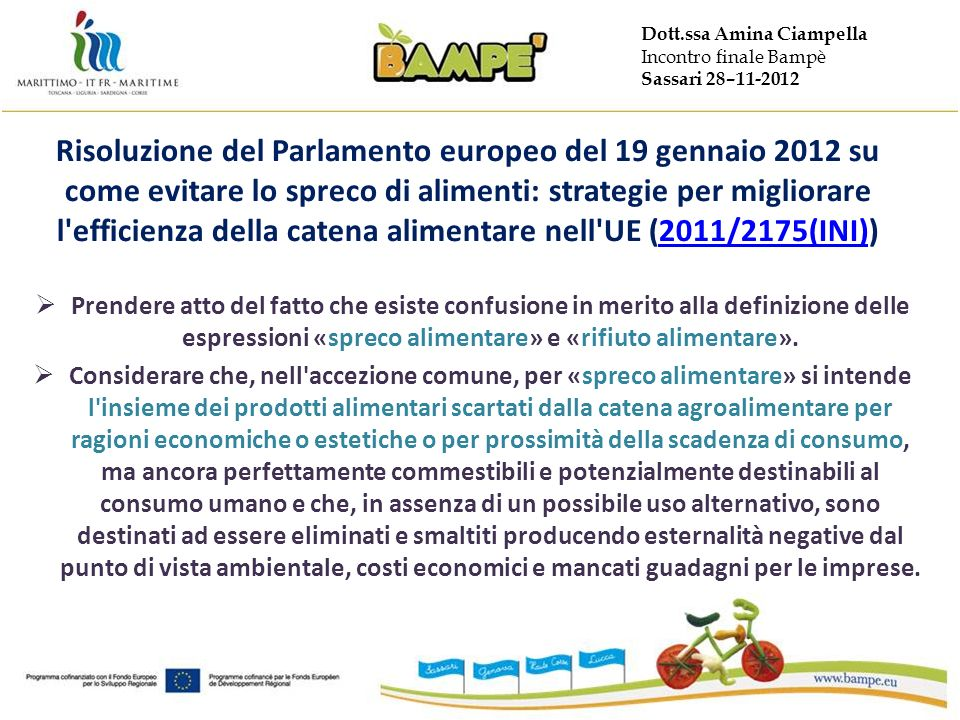Dott.ssa Amina Ciampella Incontro finale Bampè Sassari 28–11-2012 Risoluzione del Parlamento europeo del 19 gennaio 2012 su come evitare lo spreco di alimenti: strategie per migliorare l efficienza della catena alimentare nell UE (2011/2175(INI))2011/2175(INI) Prendere atto del fatto che esiste confusione in merito alla definizione delle espressioni «spreco alimentare» e «rifiuto alimentare».
