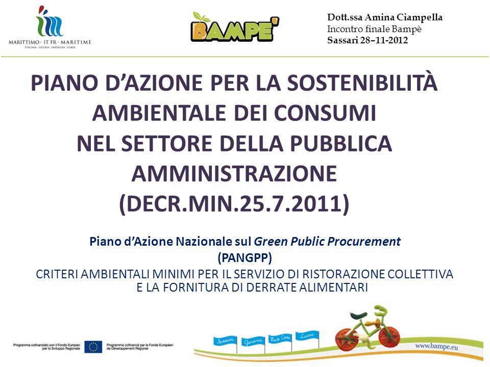 Dott.ssa Amina Ciampella Incontro finale Bampè Sassari 28–11-2012 PIANO DAZIONE PER LA SOSTENIBILITÀ AMBIENTALE DEI CONSUMI NEL SETTORE DELLA PUBBLICA AMMINISTRAZIONE (DECR.MIN.25.7.2011) Piano dAzione Nazionale sul Green Public Procurement (PANGPP) CRITERI AMBIENTALI MINIMI PER IL SERVIZIO DI RISTORAZIONE COLLETTIVA E LA FORNITURA DI DERRATE ALIMENTARI