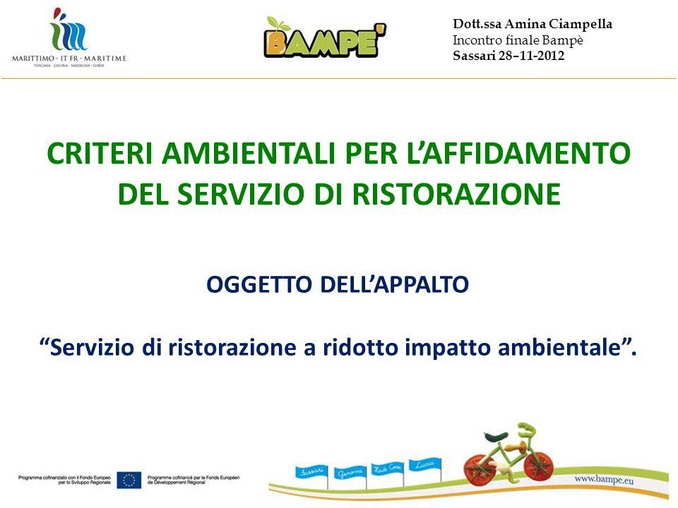 Dott.ssa Amina Ciampella Incontro finale Bampè Sassari 28–11-2012 CRITERI AMBIENTALI PER LAFFIDAMENTO DEL SERVIZIO DI RISTORAZIONE OGGETTO DELLAPPALTO Servizio di ristorazione a ridotto impatto ambientale.
