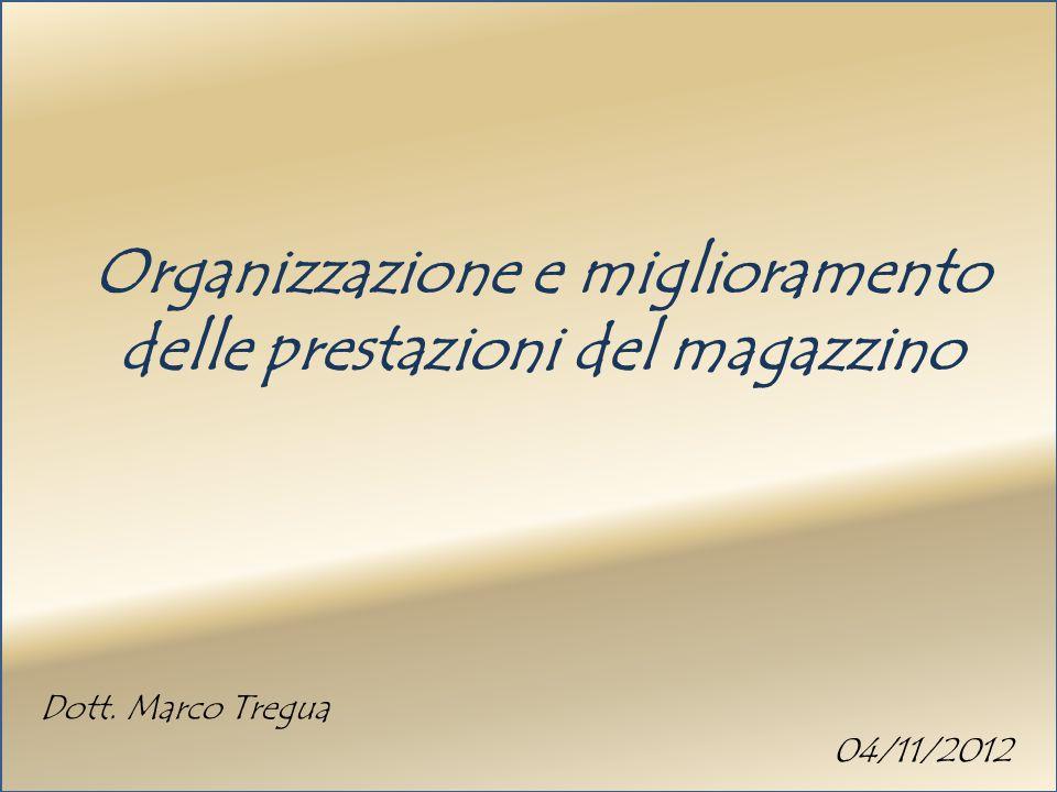 Organizzazione e miglioramento delle prestazioni del magazzino Dott. Marco Tregua 04/11/2012
