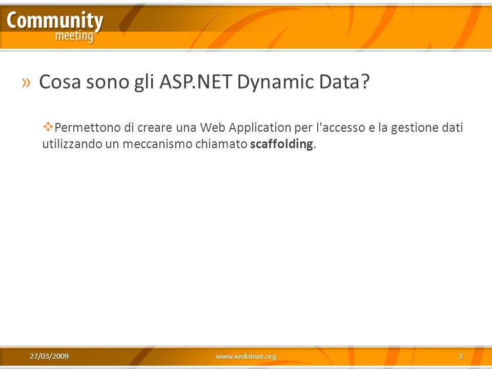 27/03/2009www.xedotnet.org2 »Cosa sono gli ASP.NET Dynamic Data? Permettono di creare una Web Application per l'accesso e la gestione dati utilizzando