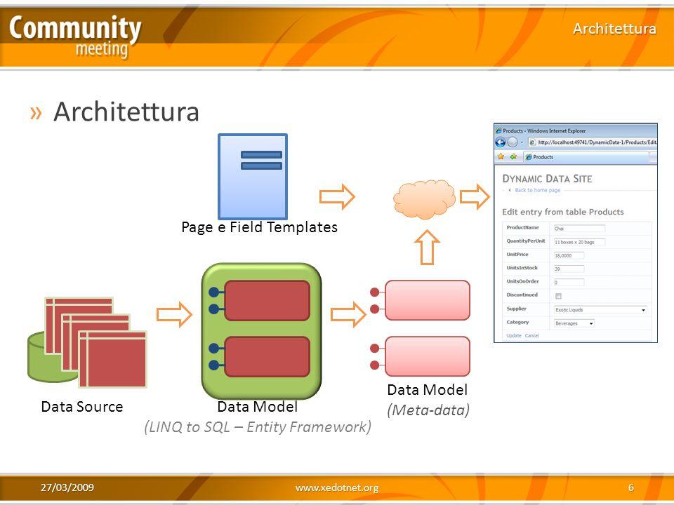 27/03/2009www.xedotnet.org6 »Architettura Architettura Data SourceData Model (LINQ to SQL – Entity Framework) Data Model (Meta-data) Page e Field Temp