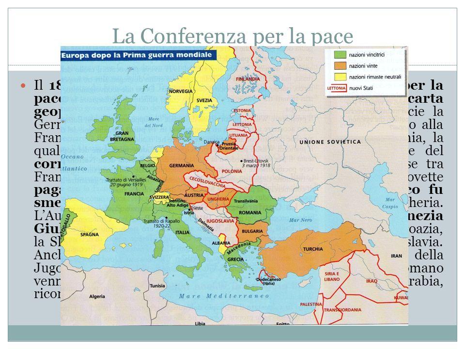 La Conferenza per la pace Il 18 gennaio 1919 si aprì a Versailles la Conferenza per la pace, che approvò 5 trattati, per ridisegnare la carta geopolit