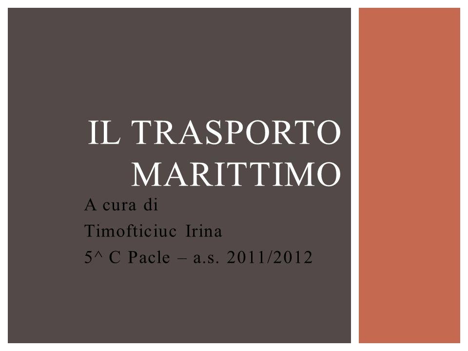 A cura di Timofticiuc Irina 5^ C Pacle – a.s. 2011/2012 IL TRASPORTO MARITTIMO