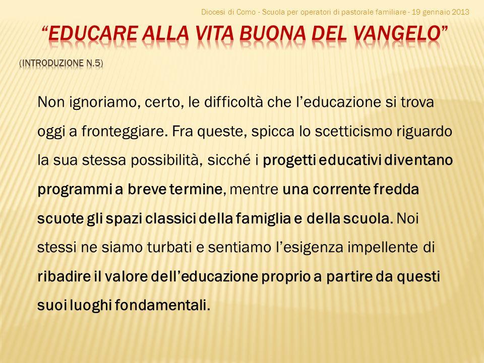 Diocesi di Como - Scuola per operatori di pastorale familiare - 19 gennaio 2013 Non ignoriamo, certo, le difficoltà che leducazione si trova oggi a fr