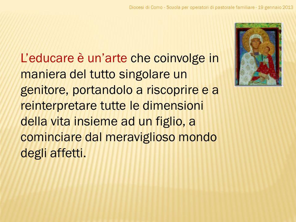 Diocesi di Como - Scuola per operatori di pastorale familiare - 19 gennaio 2013 Leducare è unarte che coinvolge in maniera del tutto singolare un geni