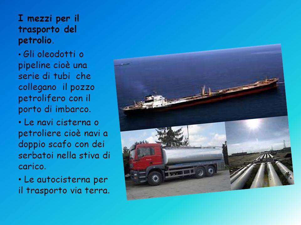 I mezzi per il trasporto del petrolio. Gli oleodotti o pipeline cioè una serie di tubi che collegano il pozzo petrolifero con il porto di imbarco. Le