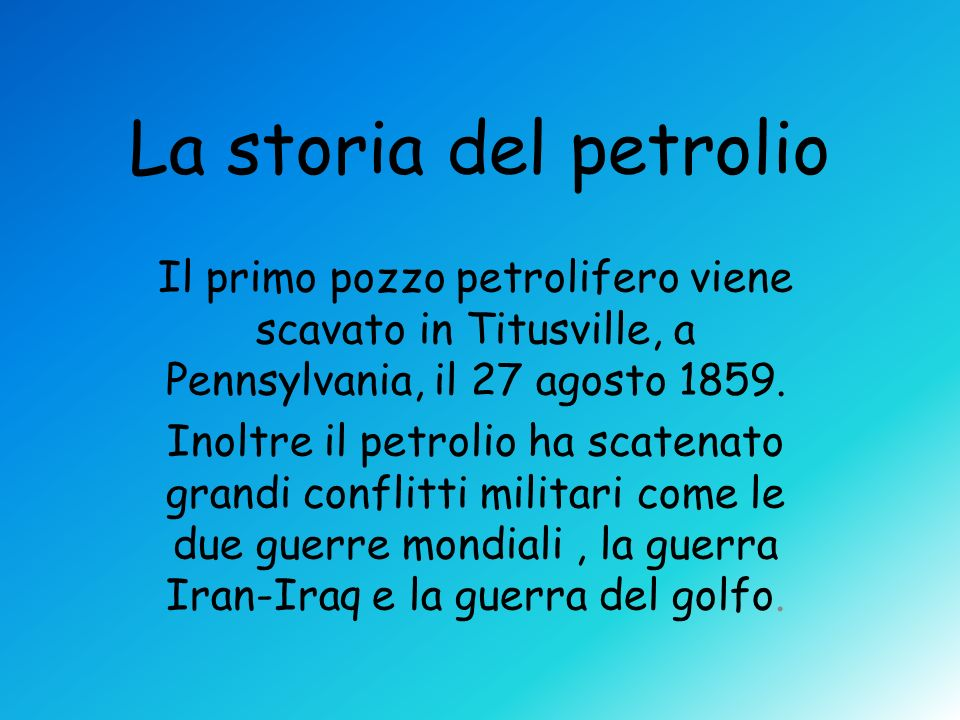 La storia del petrolio Il primo pozzo petrolifero viene scavato in Titusville, a Pennsylvania, il 27 agosto 1859. Inoltre il petrolio ha scatenato gra