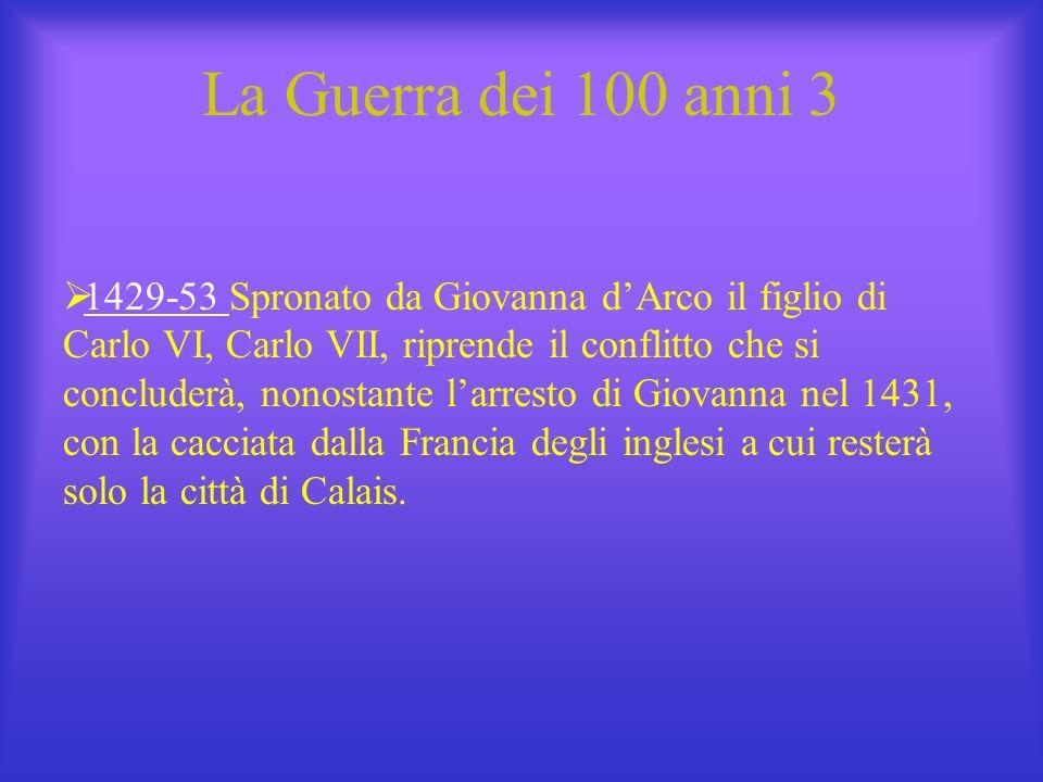 La Guerra dei 100 anni 3 1429-53 Spronato da Giovanna dArco il figlio di Carlo VI, Carlo VII, riprende il conflitto che si concluderà, nonostante larr