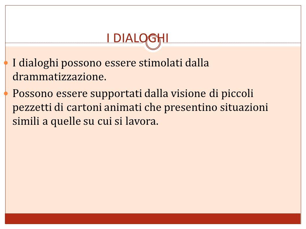 I DIALOGHI I dialoghi possono essere stimolati dalla drammatizzazione. Possono essere supportati dalla visione di piccoli pezzetti di cartoni animati