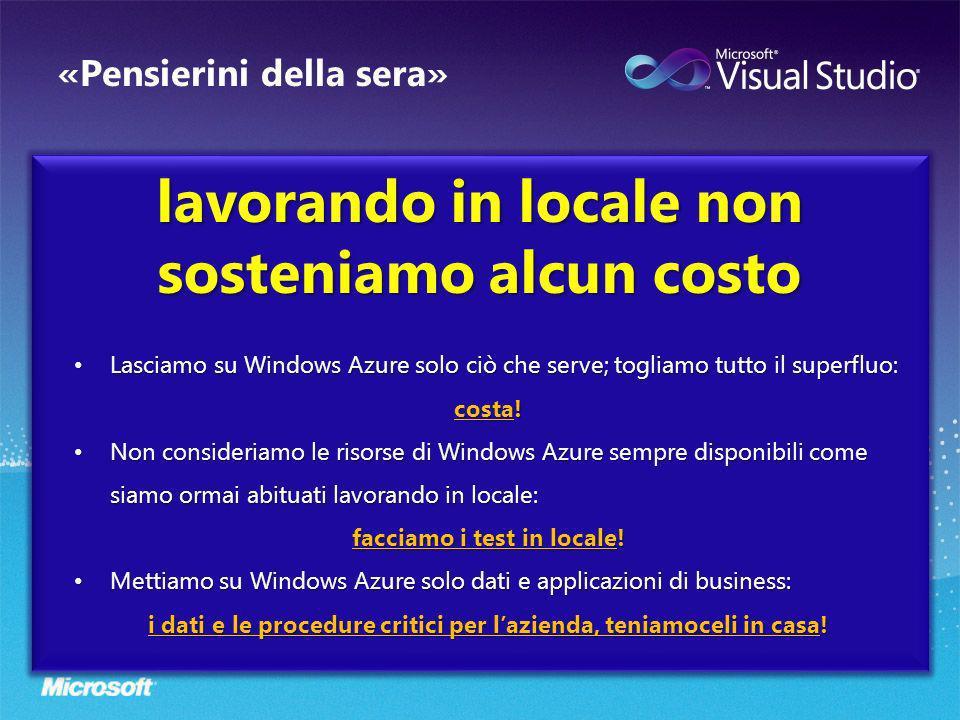 «Pensierini della sera» lavorando in locale non sosteniamo alcun costo Lasciamo su Windows Azure solo ciò che serve; togliamo tutto il superfluo: Lasciamo su Windows Azure solo ciò che serve; togliamo tutto il superfluo: costa.