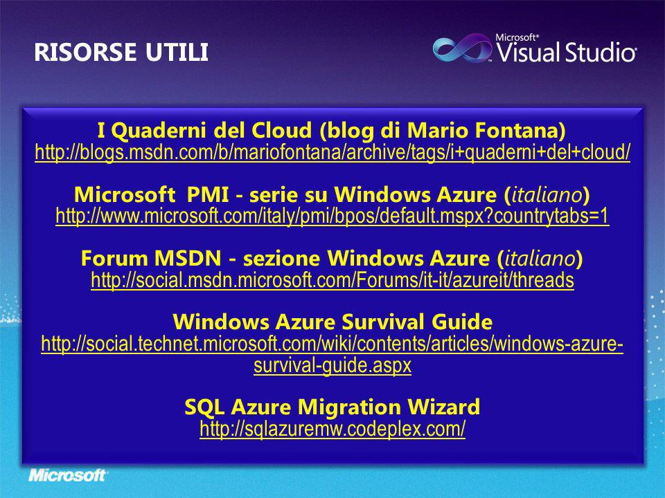 I Quaderni del Cloud (blog di Mario Fontana) http://blogs.msdn.com/b/mariofontana/archive/tags/i+quaderni+del+cloud/ Microsoft PMI - serie su Windows Azure (italiano) http://www.microsoft.com/italy/pmi/bpos/default.mspx countrytabs=1 Forum MSDN - sezione Windows Azure (italiano) http://social.msdn.microsoft.com/Forums/it-it/azureit/threads Windows Azure Survival Guide http://social.technet.microsoft.com/wiki/contents/articles/windows-azure- survival-guide.aspx SQL Azure Migration Wizard http://sqlazuremw.codeplex.com/