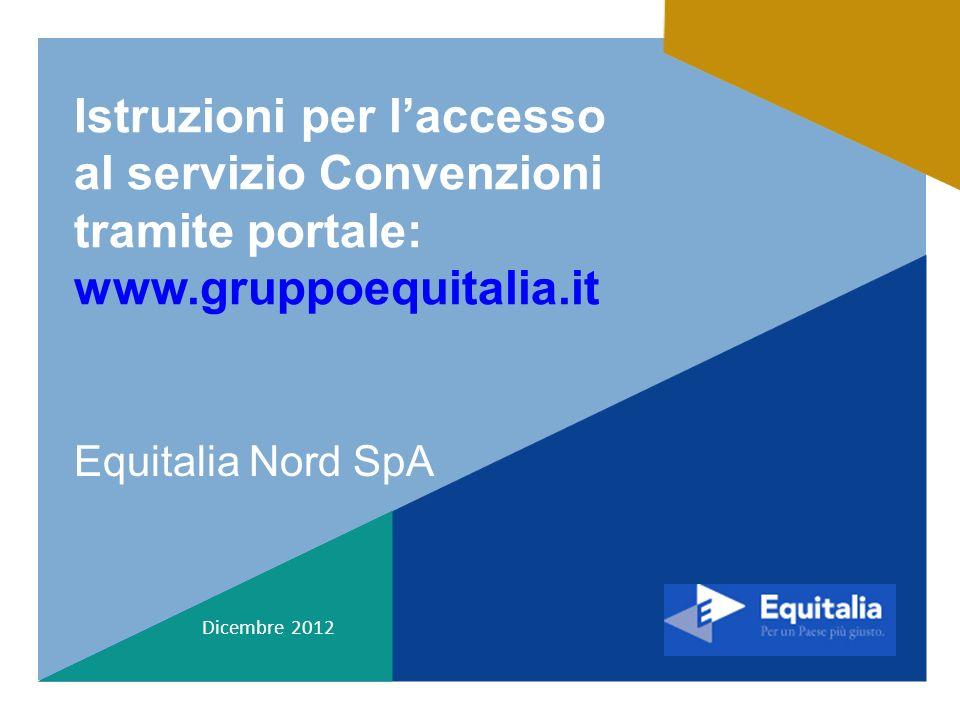 Istruzioni per laccesso al servizio Convenzioni tramite portale: www.gruppoequitalia.it Equitalia Nord SpA Dicembre 2012