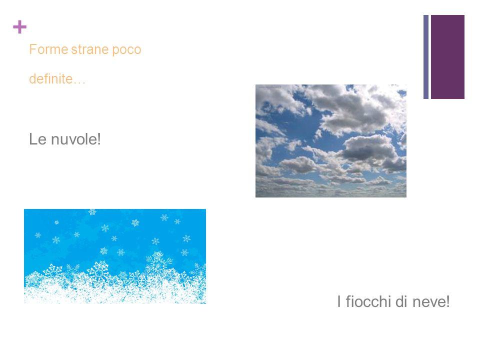 + Forme strane poco definite… Le nuvole! I fiocchi di neve!