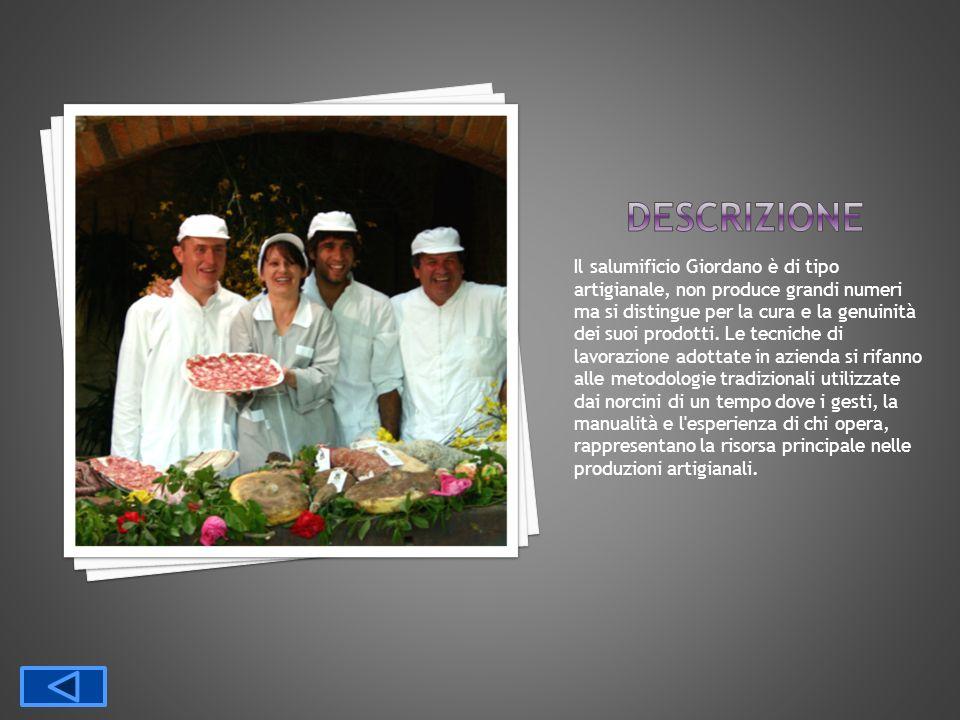 Il salumificio Giordano è di tipo artigianale, non produce grandi numeri ma si distingue per la cura e la genuinità dei suoi prodotti. Le tecniche di