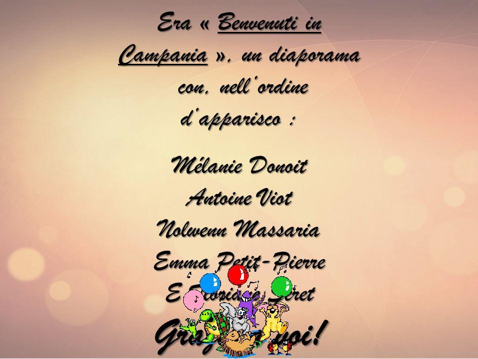 Era « Benvenuti in Campania », un diaporama con, nellordine con, nellordine dapparisco : Mélanie Donoit Antoine Viot Nolwenn Massaria Emma Petit-Pierre E Floriane Seret Grazie a voi!