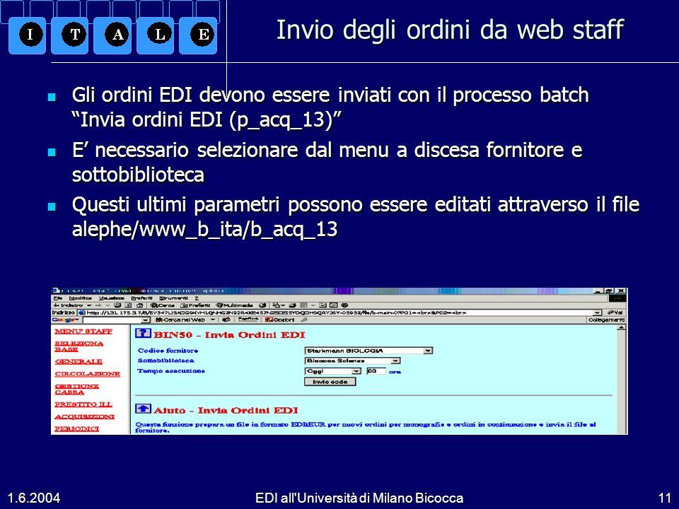 1.6.2004EDI all Università di Milano Bicocca11 Invio degli ordini da web staff Gli ordini EDI devono essere inviati con il processo batch Invia ordini EDI (p_acq_13) Gli ordini EDI devono essere inviati con il processo batch Invia ordini EDI (p_acq_13) E necessario selezionare dal menu a discesa fornitore e sottobiblioteca E necessario selezionare dal menu a discesa fornitore e sottobiblioteca Questi ultimi parametri possono essere editati attraverso il file alephe/www_b_ita/b_acq_13 Questi ultimi parametri possono essere editati attraverso il file alephe/www_b_ita/b_acq_13