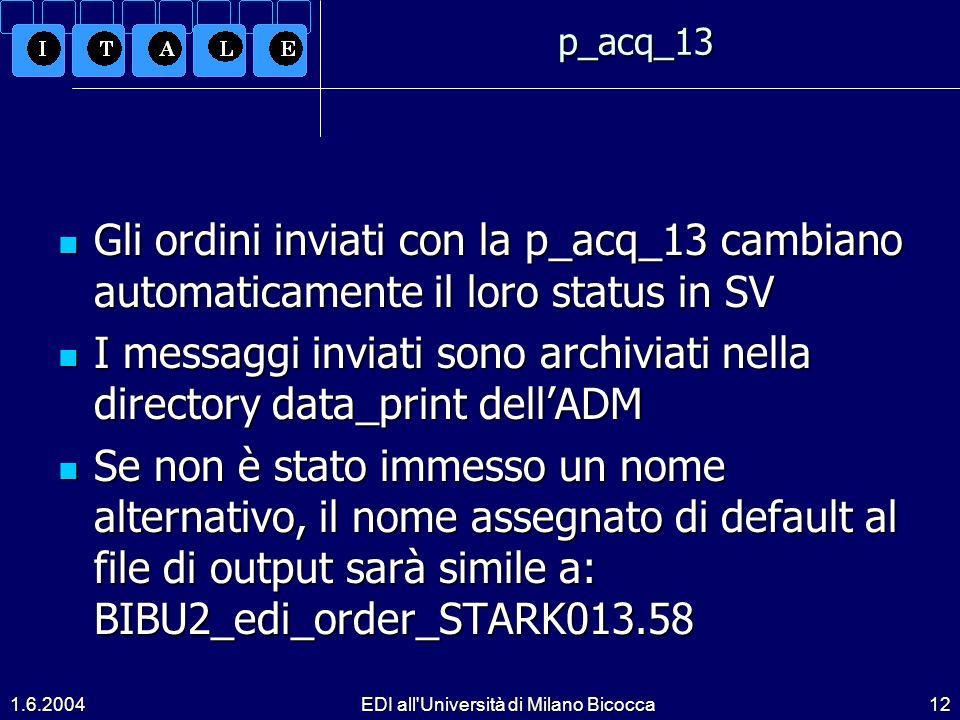 1.6.2004EDI all Università di Milano Bicocca12p_acq_13 Gli ordini inviati con la p_acq_13 cambiano automaticamente il loro status in SV Gli ordini inviati con la p_acq_13 cambiano automaticamente il loro status in SV I messaggi inviati sono archiviati nella directory data_print dellADM I messaggi inviati sono archiviati nella directory data_print dellADM Se non è stato immesso un nome alternativo, il nome assegnato di default al file di output sarà simile a: BIBU2_edi_order_STARK013.58 Se non è stato immesso un nome alternativo, il nome assegnato di default al file di output sarà simile a: BIBU2_edi_order_STARK013.58