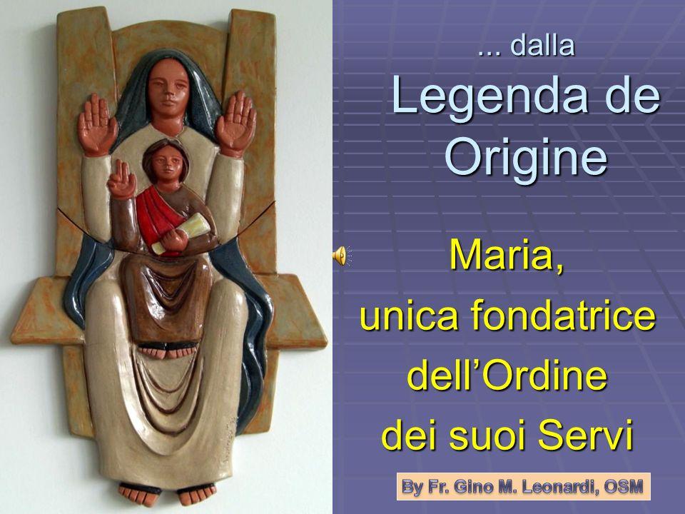 ... dalla Legenda de Origine Maria, unica fondatrice dellOrdine dei suoi Servi