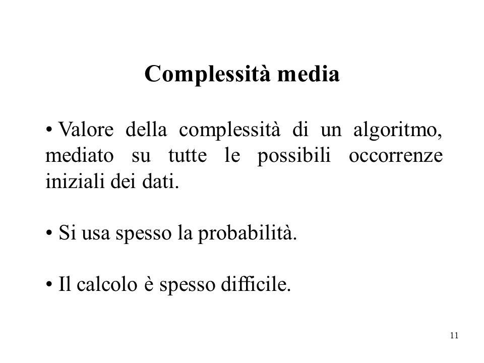 11 Complessità media Valore della complessità di un algoritmo, mediato su tutte le possibili occorrenze iniziali dei dati. Si usa spesso la probabilit