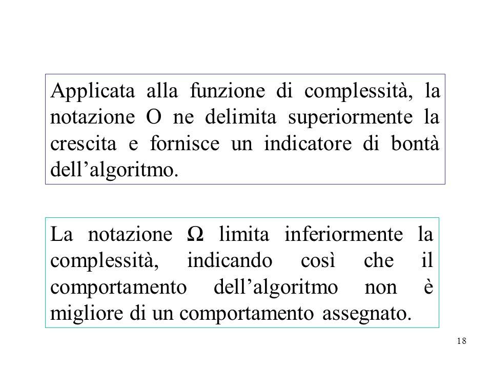 18 Applicata alla funzione di complessità, la notazione O ne delimita superiormente la crescita e fornisce un indicatore di bontà dellalgoritmo. La no