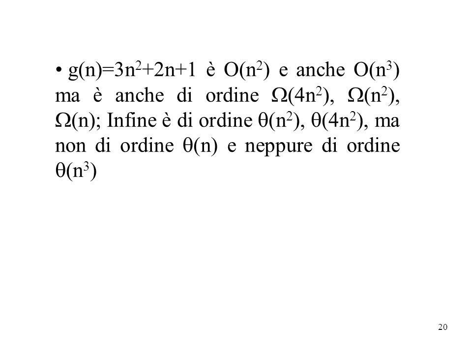 20 g(n)=3n 2 +2n+1 è O(n 2 ) e anche O(n 3 ) ma è anche di ordine (4n 2 ), (n 2 ), (n); Infine è di ordine (n 2 ), (4n 2 ), ma non di ordine (n) e nep