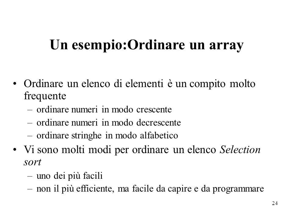 24 Un esempio:Ordinare un array Ordinare un elenco di elementi è un compito molto frequente –ordinare numeri in modo crescente –ordinare numeri in mod