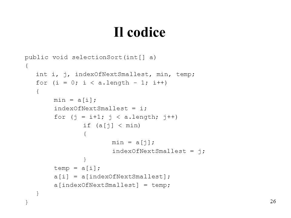 26 Il codice public void selectionSort(int[] a) { int i, j, indexOfNextSmallest, min, temp; for (i = 0; i < a.length - 1; i++) { min = a[i]; indexOfNe