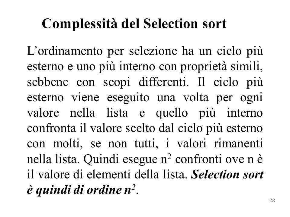 28 Complessità del Selection sort Lordinamento per selezione ha un ciclo più esterno e uno più interno con proprietà simili, sebbene con scopi differe