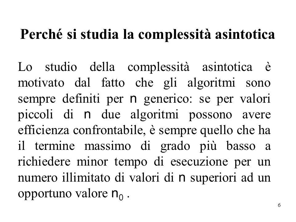 6 Lo studio della complessità asintotica è motivato dal fatto che gli algoritmi sono sempre definiti per n generico: se per valori piccoli di n due al
