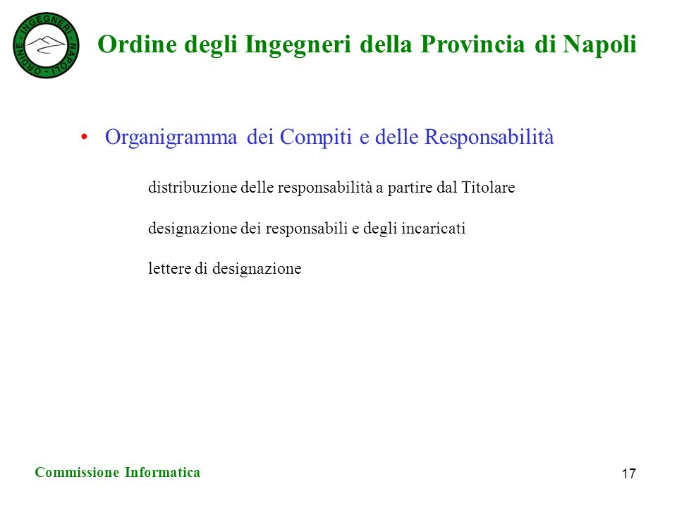 Ordine degli Ingegneri della Provincia di Napoli Commissione Informatica 17 Organigramma dei Compiti e delle Responsabilità distribuzione delle responsabilità a partire dal Titolare designazione dei responsabili e degli incaricati lettere di designazione